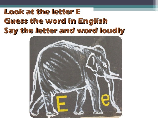 Look at the letter ELook at the letter E Guess the word in EnglishGuess the word in English Say the letter and word loudly...