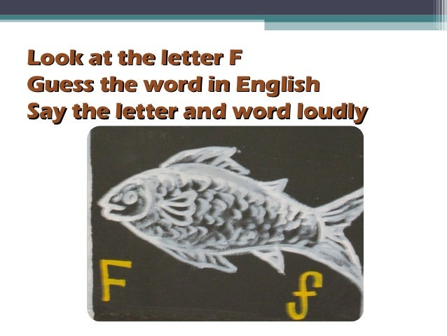 Look at the letter FLook at the letter F Guess the word in EnglishGuess the word in English Say the letter and word loudly...