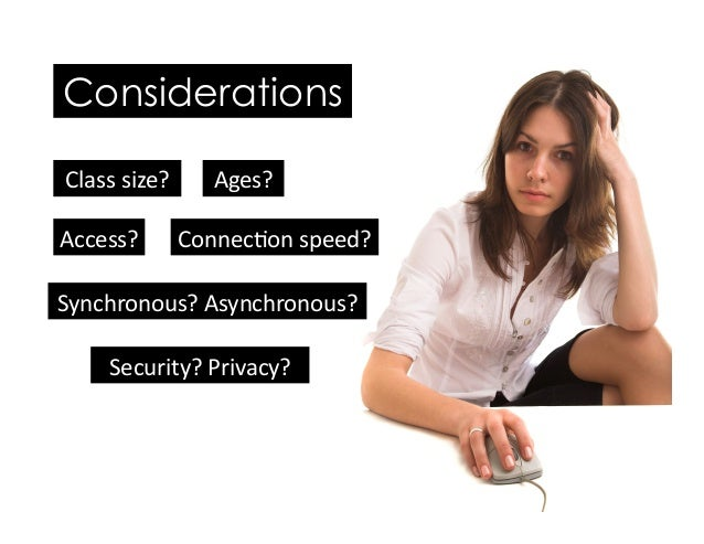 Ages? Security?Privacy? Synchronous?Asynchronous? Connec5onspeed?Access? Considerations Classsize?