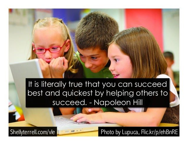 Photo by Lupuca, Flic.kr/p/ehBnRE It is literally true that you can succeed best and quickest by helping others to succeed...