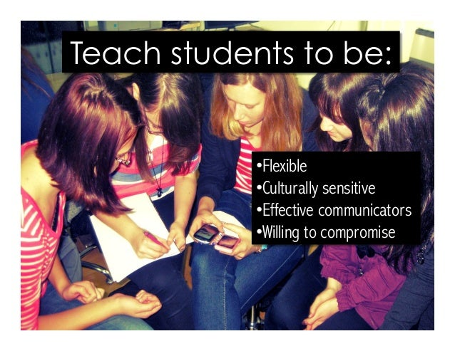 •Flexible •Culturally sensitive •Effective communicators •Willing to compromise Teach students to be:
