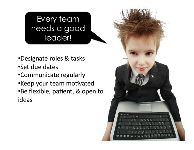 Every team needs a good leader! •Designateroles&tasks •Setduedates •Communicateregularly •Keepyourteammo5v...