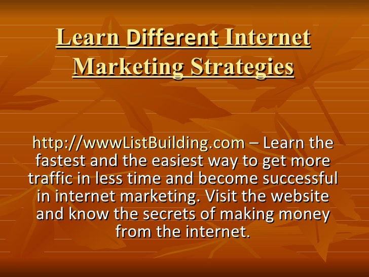 Learn  Different  Internet Marketing Strategies http://wwwListBuilding.com  – Learn the fastest and the easiest way to get...