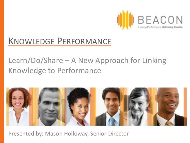 KNOWLEDGE PERFORMANCELearn/Do/Share – A New Approach for LinkingKnowledge to PerformancePresented by: Mason Holloway, Seni...