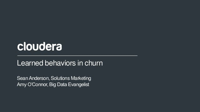 1© Cloudera, Inc. All rights reserved. Learned behaviors in churn SeanAnderson, Solutions Marketing Amy O'Connor, Big Data...