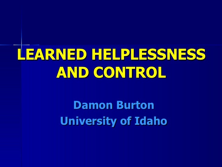 LEARNED HELPLESSNESS    AND CONTROL      Damon Burton    University of Idaho