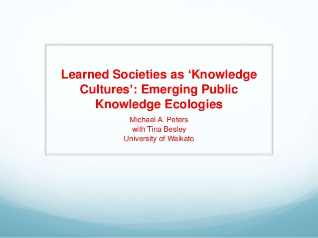 Learned Societies as 'Knowledge Cultures': Emerging Public Knowledge Ecologies Michael A. Peters with Tina Besley Universi...