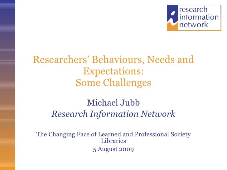 Researchers' Behaviours, Needs and Expectations: Some Challenges Michael Jubb Research Information Network The Changing Fa...