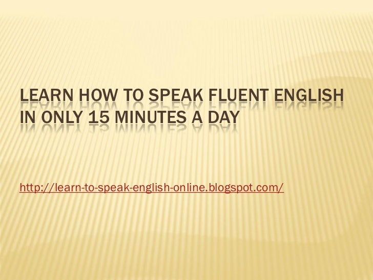 LEARN HOW TO SPEAK FLUENT ENGLISHIN ONLY 15 MINUTES A DAYhttp://learn-to-speak-english-online.blogspot.com/