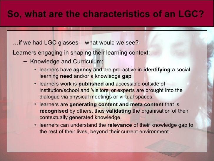 So, what are the characteristics of an LGC?  <ul><li>… if we had LGC glasses – what would we see? </li></ul><ul><li>Learne...