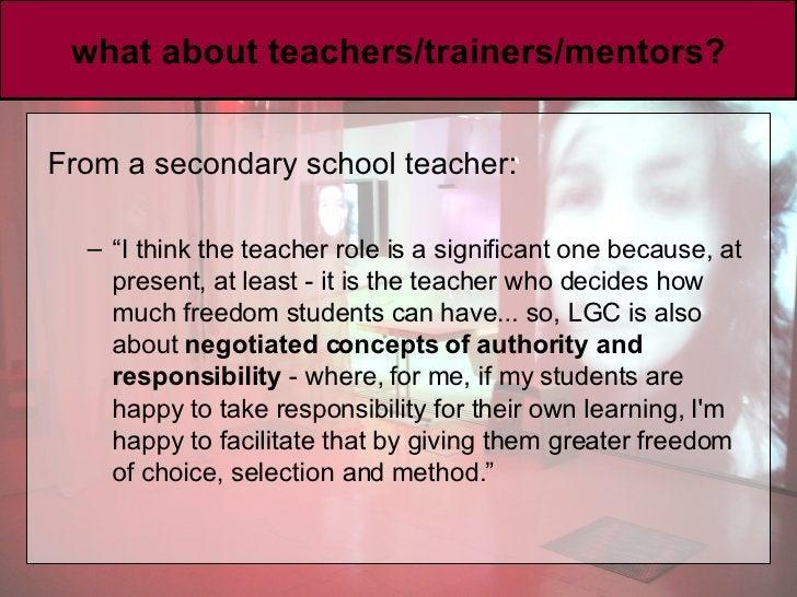 "what about teachers/trainers/mentors? <ul><li>From a secondary school teacher:  </li></ul><ul><ul><li>"" I think the teache..."