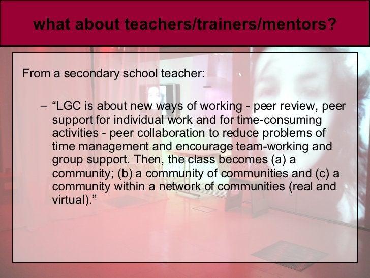 "what about teachers/trainers/mentors? <ul><li>From a secondary school teacher:  </li></ul><ul><ul><li>"" LGC is about new w..."