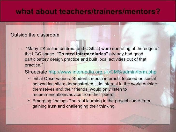 "what about teachers/trainers/mentors? <ul><li>Outside the classroom </li></ul><ul><ul><li>"" Many UK online centres (and CG..."