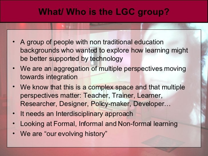 What/ Who is the LGC group? <ul><li>A group of people with non traditional education backgrounds who wanted to explore how...