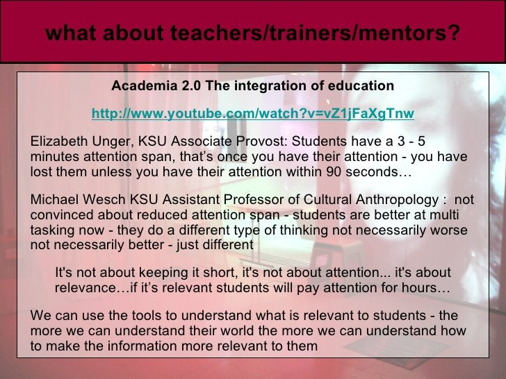 what about teachers/trainers/mentors? <ul><li>Academia 2.0 The integration of education </li></ul><ul><li>http://www. yout...