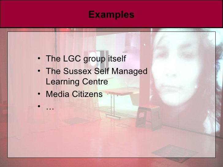 Examples <ul><li>The LGC group itself </li></ul><ul><li>The Sussex Self Managed Learning Centre </li></ul><ul><li>Media Ci...