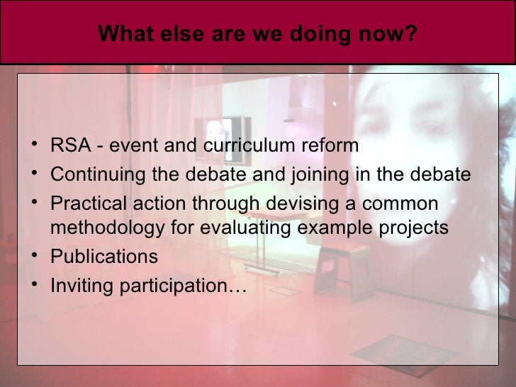 What else are we doing now? <ul><li>RSA - event and curriculum reform </li></ul><ul><li>Continuing the debate and joining ...