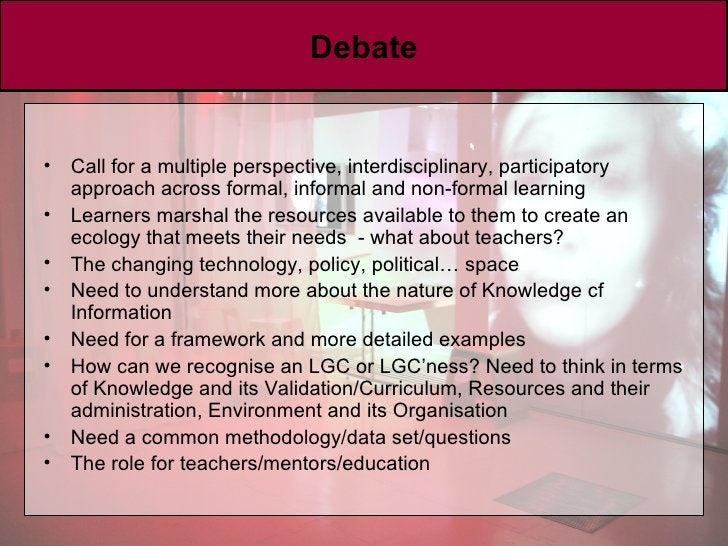 Debate <ul><li>Call for a multiple perspective, interdisciplinary, participatory approach across formal, informal and non-...