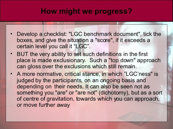 How might we progress? <ul><li>Develop a checklist: &quot;LGC benchmark document&quot;, tick the boxes, and give the situa...