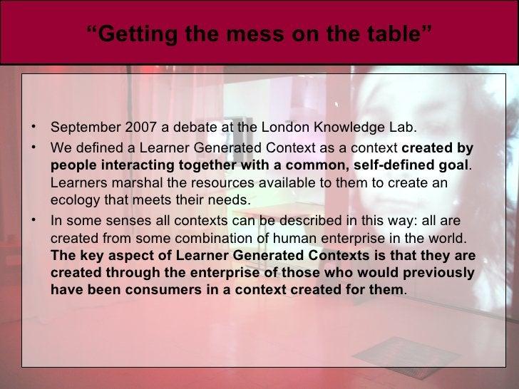""" Getting the mess on the table"" <ul><li>September 2007 a debate at the London Knowledge Lab.  </li></ul><ul><li>We define..."