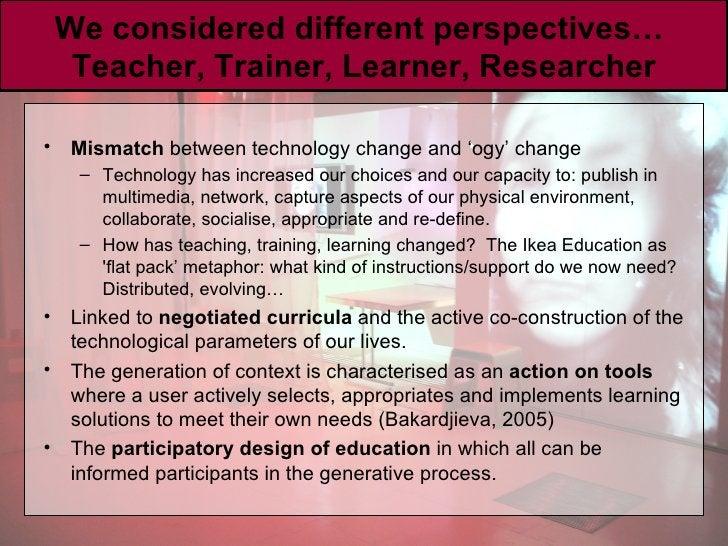 We considered different perspectives…  Teacher, Trainer, Learner, Researcher <ul><li>Mismatch  between technology change a...