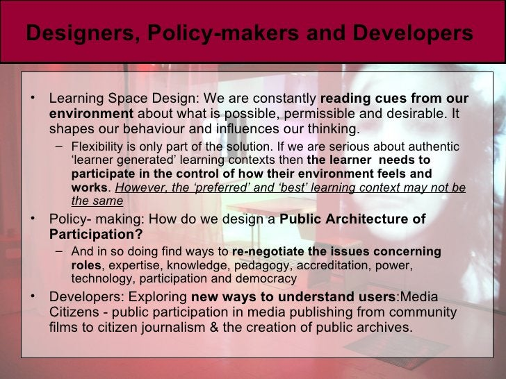 Designers, Policy-makers and Developers  <ul><li>Learning Space Design: We are constantly  reading cues from our environme...