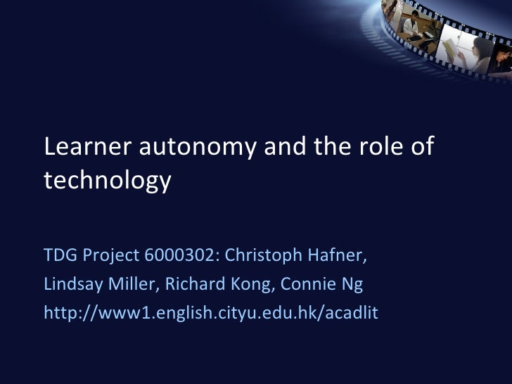 Learner autonomy and the role of technology TDG Project 6000302: Christoph Hafner,  Lindsay Miller, Richard Kong, Connie N...