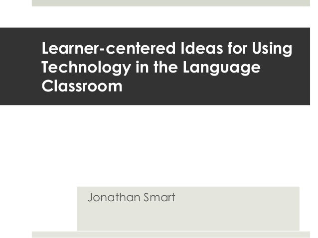 Learner-centered Ideas for UsingTechnology in the LanguageClassroom     Jonathan Smart