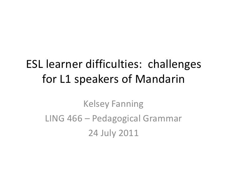 ESL learner difficulties:  challenges for L1 speakers of Mandarin <br />Kelsey Fanning<br />LING 466 – Pedagogical Grammar...