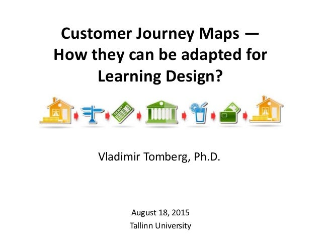 Customer Journey Maps — How they can be adapted for Learning Design? August 18, 2015 Tallinn University Vladimir Tomberg, ...
