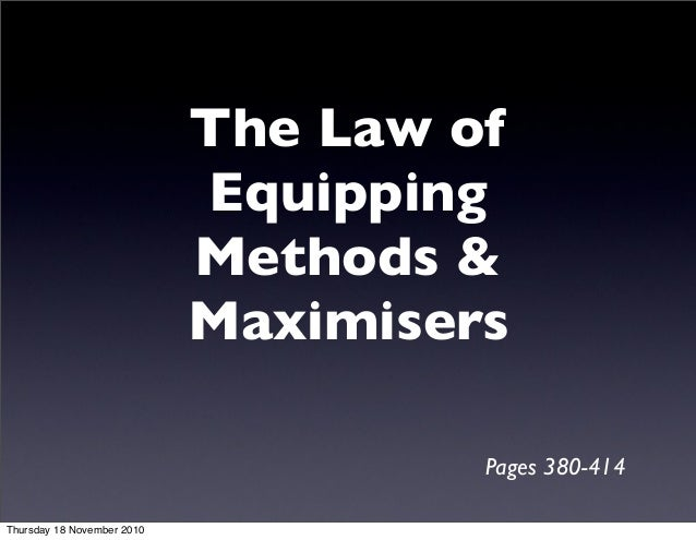 The Law of Equipping Methods & Maximisers Pages 380-414 Thursday 18 November 2010