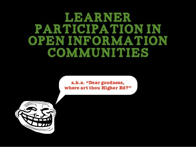 """Learner Participation In Open Information Communities a.k.a. """"Dear goodness, where art thou Higher Ed?"""""""