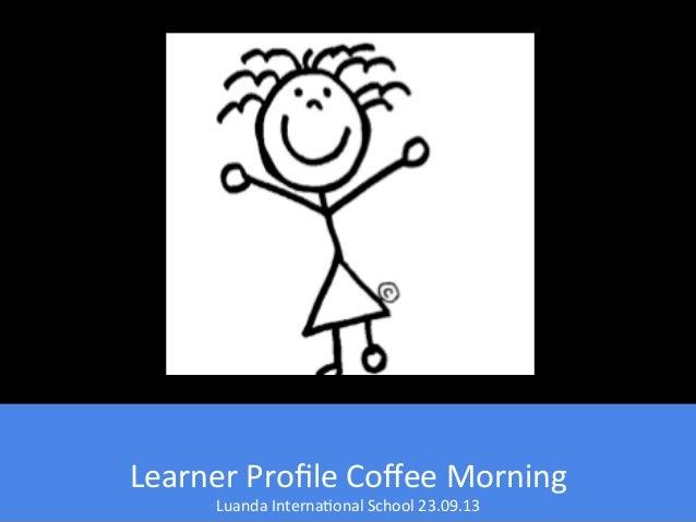 Learner  Profile  Coffee  Morning   Luanda  Interna4onal  School  23.09.13