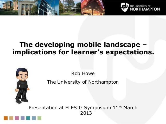 The developing mobile landscape –implications for learner's expectations.                    Rob Howe           The Univer...