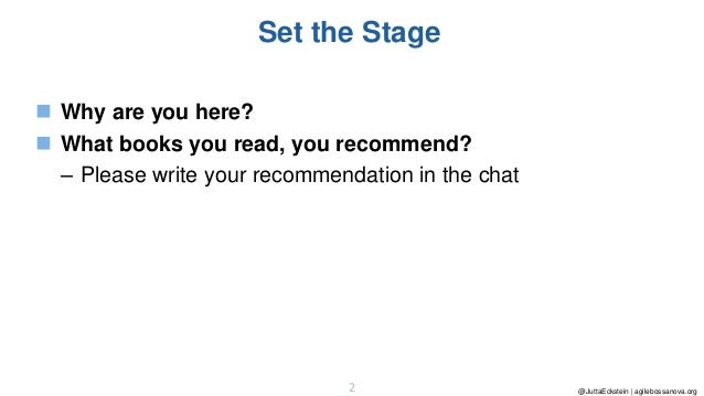 @JuttaEckstein | agilebossanova.org2 Set the Stage ◼ Why are you here? ◼ What books you read, you recommend? – Please writ...