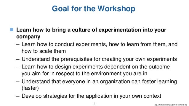 @JuttaEckstein | agilebossanova.org3 Goal for the Workshop ◼ Learn how to bring a culture of experimentation into your com...