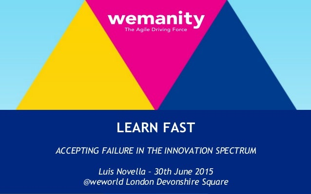 t LEARN FAST ACCEPTING FAILURE IN THE INNOVATION SPECTRUM Luis Novella – 30th June 2015 @weworld London Devonshire Square