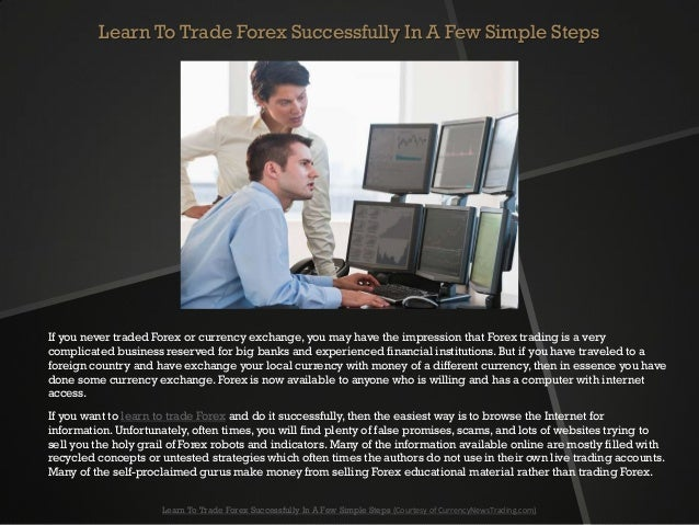 Learn To Trade Forex Successfully In A Few Simple StepsIf you never traded Forex or currency exchange, you may have the im...