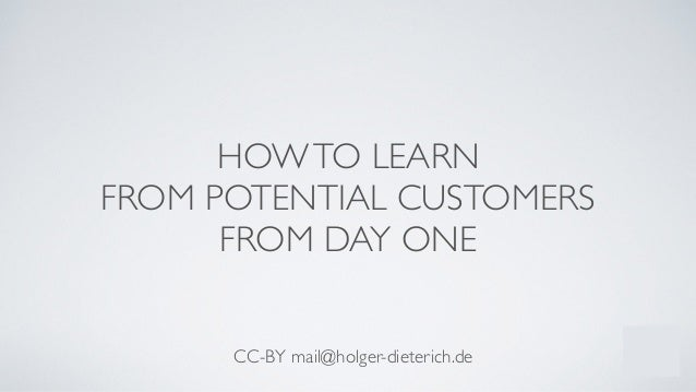 HOWTO LEARN	  FROM POTENTIAL CUSTOMERS	  FROM DAY ONE ! ! ! CC-BY mail@holger-dieterich.de