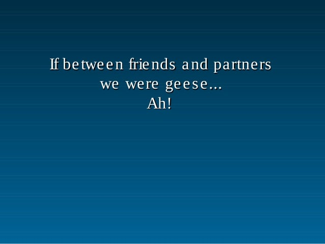 If between friends and partnersIf between friends and partners we were geese...we were geese... Ah!Ah!