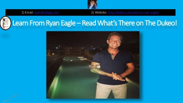 LearnFromRyanEagle – ReadWhat'sThereonTheDukeo! 1) Email: ryan@sidago.com 2) Website: http://dukeo.com/who-is-ryan-eagle/