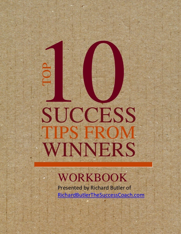 10TOPSUCCESSTIPS FROMWINNERS      WORKBOOK      Presented by Richard Butler of      RichardButlerTheSuccessCoach.com
