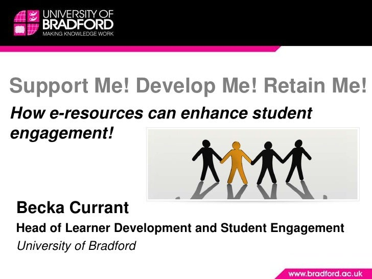 Support Me! Develop Me! Retain Me! How e-resources can enhance student engagement!    Becka Currant Head of Learner Develo...