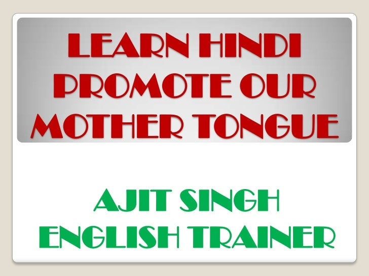 LEARN HINDI PROMOTE OUR MOTHER TONGUE<br />AJIT SINGH<br />ENGLISH TRAINER<br />