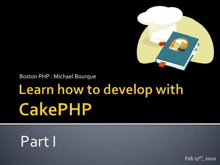 Learn how to develop withCakePHP<br />Boston PHP : Michael Bourque<br />Part I<br />Feb 17th, 2010<br />