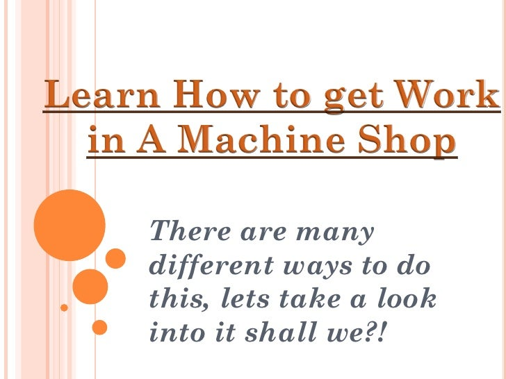 Learn How to get Work   in A Machine Shop      There are many     different ways to do     this, lets take a look     into...