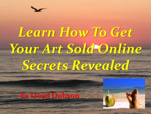 Learn How To Get Your Art Sold Online Secrets Revealed by Lloyd Dobson