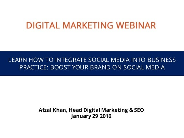 LEARN HOW TO INTEGRATE SOCIAL MEDIA INTO BUSINESS PRACTICE: BOOST YOUR BRAND ON SOCIAL MEDIA Afzal Khan, Head Digital Mark...