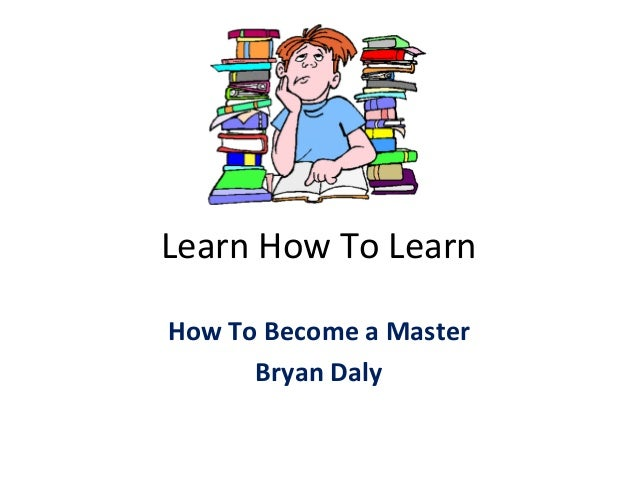 Learn How To Learn How To Become a Master Bryan Daly