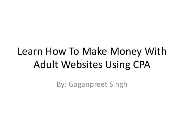 Learn How To Make Money With Adult Websites Using CPA By: Gaganpreet Singh